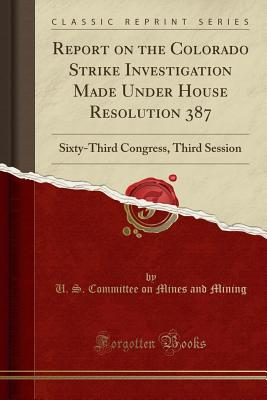 Report on the Colorado Strike Investigation Made Under House Resolution 387: Sixty-Third Congress, Third Session (Classic Reprint) - Mining, U S Committee on Mines and