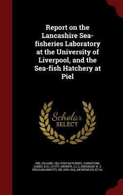 Report on the Lancashire Sea-Fisheries Laboratory at the University of Liverpool, and the Sea-Fish Hatchery at Piel - Hatchery, Piel Sea-Fish