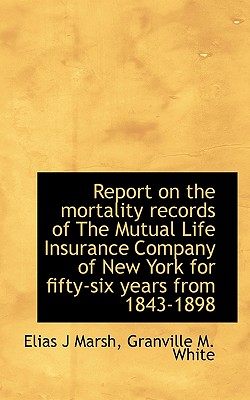 Report on the Mortality Records of the Mutual Life Insurance Company of New York for Fifty-Six Years - Marsh, Elias J, and White, Granville M