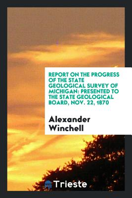 Report on the Progress of the State Geological Survey of Michigan: Presented to the State Geological Board, Nov. 22, 1870 - Winchell, Alexander