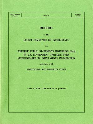Report on Whether Public Statements Regarding Iraq by U.S. Government Officials Were Substantiated by Intelligence, June 5, 2008 - Bernan, and Senate (U S ) Select Committee on Intelligence (Compiled by)