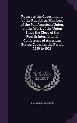 Report to the Governments of the Republics, Members of the Pan American Union, on the Work of the Union Since the Close of the Fourth International Conference of American States, Covering the Period 1910 to 1923 - Union, Pan American