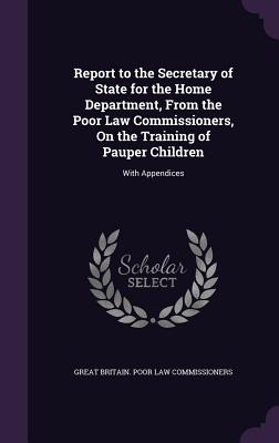Report to the Secretary of State for the Home Department, from the Poor Law Commissioners, on the Training of Pauper Children: With Appendices - Commissioners, Great Britain Poor Law