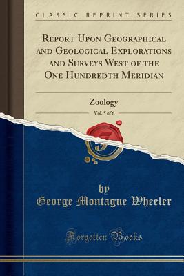 Report Upon Geographical and Geological Explorations and Surveys West of the One Hundredth Meridian, Vol. 5 of 6: Zoology (Classic Reprint) - Wheeler, George Montague