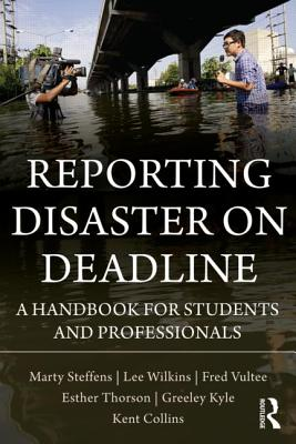 Reporting Disaster on Deadline: A Handbook for Students and Professionals - Steffens, Marty, and Wilkins, Lee, and Vultee, Fred