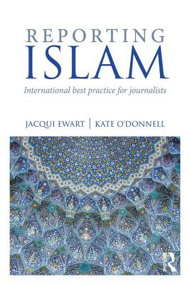 Reporting Islam: International best practice for journalists - Ewart, Jacqui, and O'Donnell, Kate