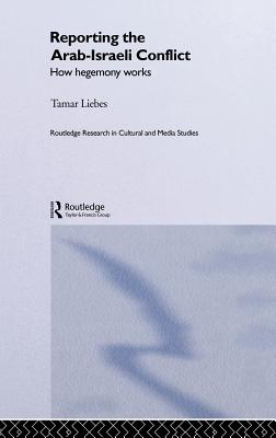 Reporting the Israeli-Arab Conflict: How Hegemony Works - Liebes, Tamar