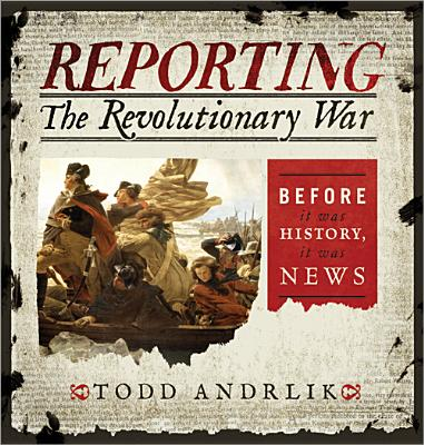 Reporting the Revolutionary War: Before It Was History, It Was News - Andrlik, Todd
