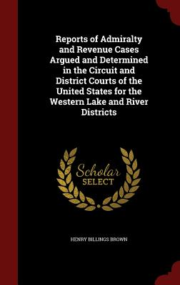 Reports of Admiralty and Revenue Cases Argued and Determined in the Circuit and District Courts of the United States for the Western Lake and River Districts - Brown, Henry Billings