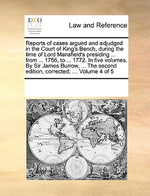 Reports of Cases Argued and Adjudged in the Court of King's Bench, During the Time of Lord Mansfield's Presiding ... from ... 1756, to ... 1772. in Five Volumes. by Sir James Burrow, ... the Second Edition, Corrected; ... Volume 4 of 5 - Multiple Contributors, See Notes