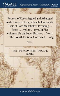 Reports of Cases Argued and Adjudged in the Court of King's Bench, During the Time of Lord Mansfield's Presiding ... from ... 1756, to ... 1772. in Five Volumes. by Sir James Burrow, ... Vol. I. ... the Fourth Edition, Corrected; ... of 5; Volume 1 - Multiple Contributors