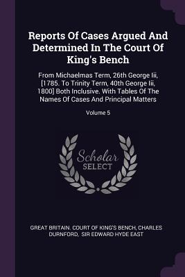 Reports of Cases Argued and Determined in the Court of King's Bench: From Michaelmas Term, 26th George III, [1785. to Trinity Term, 40th George III, 1800] Both Inclusive. with Tables of the Names of Cases and Principal Matters; Volume 5 - Great Britain Court of King's Bench (Creator), and Durnford, Charles, and Sir Edward Hyde East (Creator)