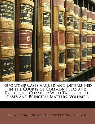 Reports of Cases Argued and Determined in the Courts of Common Pleas and Exchequer Chamber: With Tables of the Cases and Principal Matters, Volume 2 - Blackstone, Henry, and Great Britain Court of Exchequer Chambe, Britain Court of Exchequer Chambe (Creator)