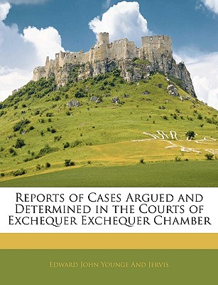 Reports of Cases Argued and Determined in the Courts of Exchequer Exchequer Chamber - Younge and Jervis, Edward John