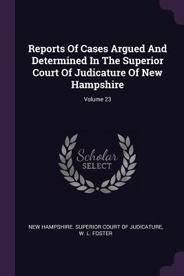 Reports of Cases Argued and Determined in the Superior Court of Judicature of New Hampshire; Volume 23 - New Hampshire Superior Court of Judicat (Creator), and W L Foster (Creator)