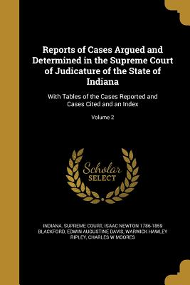 Reports of Cases Argued and Determined in the Supreme Court of Judicature of the State of Indiana: With Tables of the Cases Reported and Cases Cited and an Index; Volume 2 - Indiana Supreme Court (Creator), and Blackford, Isaac Newton 1786-1859, and Davis, Edwin Augustine