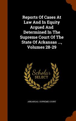Reports of Cases at Law and in Equity Argued and Determined in the Supreme Court of the State of Arkansas ..., Volumes 28-29 - Court, Arkansas Supreme