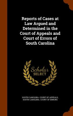 Reports of Cases at Law Argued and Determined in the Court of Appeals and Court of Errors of South Carolina - South Carolina Court of Appeals (Creator)