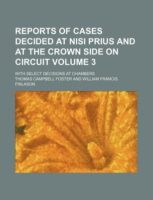 Reports of Cases Decided at Nisi Prius and at the Crown Side on Circuit Volume 1; With Select Decisions at Chambers - Foster, Thomas Campbell