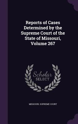 Reports of Cases Determined by the Supreme Court of the State of Missouri, Volume 267 - Missouri Supreme Court (Creator)