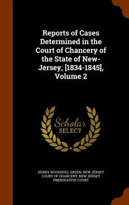 Reports of Cases Determined in the Court of Chancery of the State of New-Jersey, [1834-1845], Volume 2 - Green, Henry Woodhull, and New Jersey Court of Chancery (Creator)