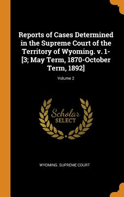 Reports of Cases Determined in the Supreme Court of the Territory of Wyoming. V. 1-[3; May Term, 1870-October Term, 1892]; Volume 2 - Wyoming Supreme Court (Creator)