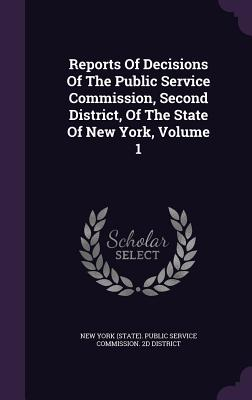 Reports of Decisions of the Public Service Commission, Second District, of the State of New York, Volume 1 - New York (State) Public Service Commiss (Creator)