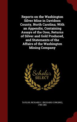 Reports on the Washington Silver Mine in Davidson County, North Carolina; With an Appendix, Containing Assays of the Ores, Returns of Silver and Gold Produced, and Statements of the Affairs of the Washington Mining Company - Taylor, Richard C (Richard Cowling) 17 (Creator)