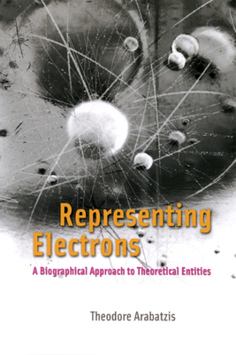 Representing Electrons: A Biographical Approach to Theoretical Entities - Arabatzis, Theodore