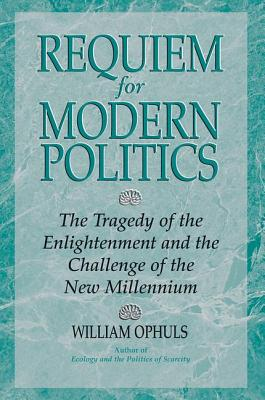 Requiem for Modern Politics: The Tragedy of the Enlightenment and the Challenge of the New Millennium - Ophuls, William