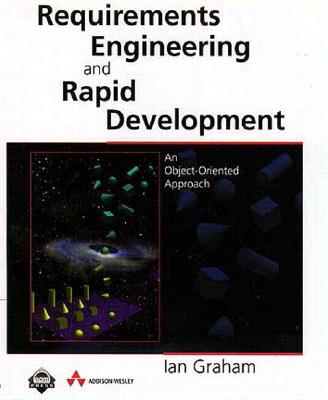 Requirements Engineering and Rapid Development: An Object-Oriented Approach - Graham, Ian S, and Graham, Len