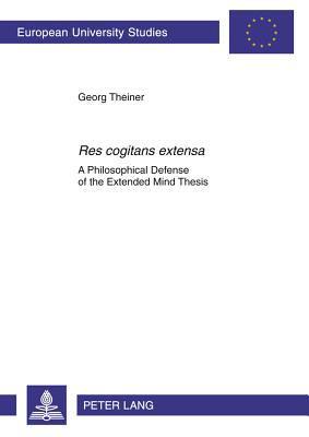 Res Cogitans Extensa: A Philosophical Defense of the Extended Mind Thesis - Theiner, Georg