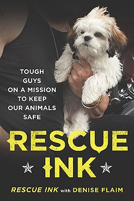 Rescue Ink: Tough Guys on a Mission to Keep Our Animals Safe - Rescue Ink, and Flaim, Denise (Contributions by)