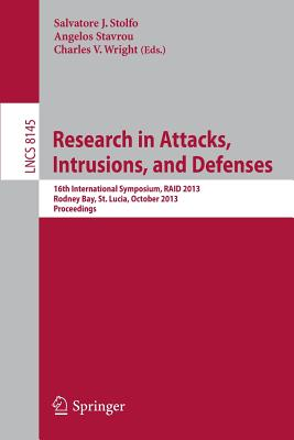 Research in Attacks, Intrusions, and Defenses: 16th International Symposium, Raid 2013, Rodney Bay, St. Lucia, October 23-25, 2013, Proceedings - Stolfo, Salvatore J (Editor), and Stavrou, Angelos (Editor), and Wright, Charles V (Editor)