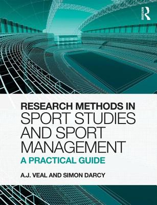 Research Methods in Sport Studies and Sport Management: A Practical Guide: A Practical Guide - Veal, A. J., and Darcy, Simon