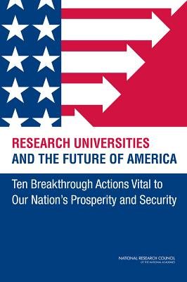 Research Universities and the Future of America: Ten Breakthrough Actions Vital to Our Nation's Prosperity and Security - National Research Council, and Policy and Global Affairs, and Board on Higher Education and Workforce