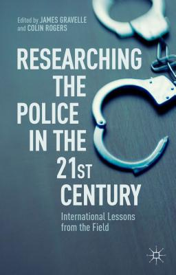 Researching the Police in the 21st Century: International Lessons from the Field - Rogers, Colin (Editor), and Gravelle, James (Editor)