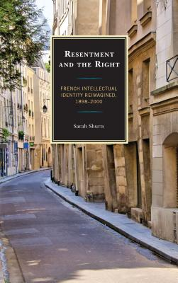 Resentment and the Right: French Intellectual Identity Reimagined, 1898-2000 - Shurts, Sarah