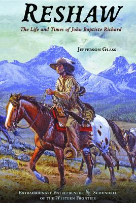 Reshaw: The Life and Times of John Baptiste Richard: Extraordinary Entrepreneur and Scoundrel of the Western Frontier - Glass, Jeferson, and Glass, Jefferson
