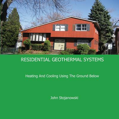 Residential Geothermal Systems: Heating and Cooling Using the Ground Below - Stojanowski, John