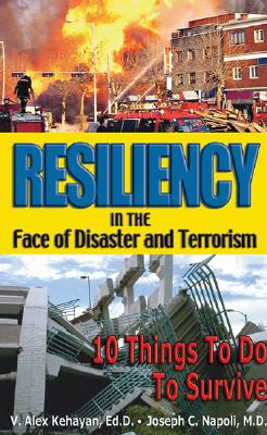 Resiliency in the Face of Disaster and Terrorism: 10 Things to Do to Survive - Kehayan, V Alex, and Napoli, Joseph C