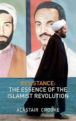 Resistance: The Essence of the Islamist Revolution - Crooke, Alastair