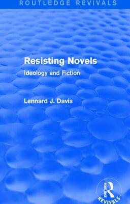 Resisting Novels (Routledge Revivals): Ideology and Fiction - Davis, Lennard J
