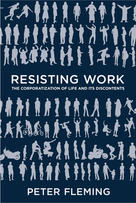 Resisting Work: The Corporatization of Life and Its Discontents - Fleming, Peter
