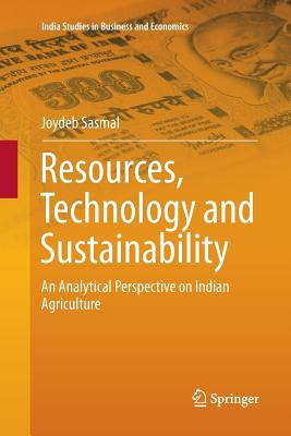 Resources, Technology and Sustainability: An Analytical Perspective on Indian Agriculture - Sasmal, Joydeb