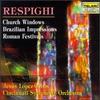 Respighi: Church Windows; Brazilian Impressions; Roman Festivals - Cincinnati Symphony Orchestra; Jesús López-Cobos (conductor)