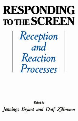 Responding to the Screen: Reception and Reaction Processes - Bryant