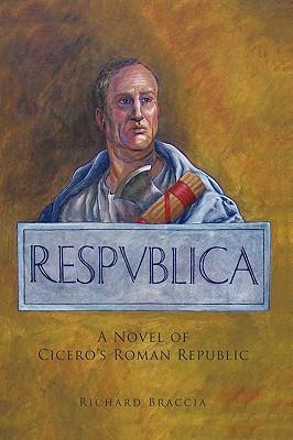 Respublica: A Novel of Cicero's Roman Republic - Braccia, Richard