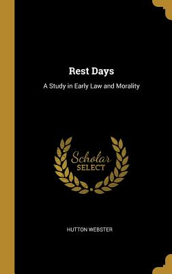 Rest Days: A Study in Early Law and Morality - Webster, Hutton