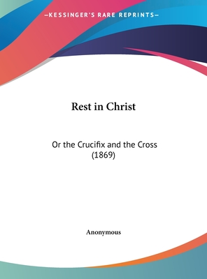 Rest in Christ: Or the Crucifix and the Cross (1869) - Anonymous